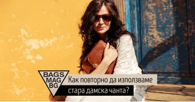 Как повторно да използваме дамската чанта, ако тя е стара, но е жалко да я изхвърлим?